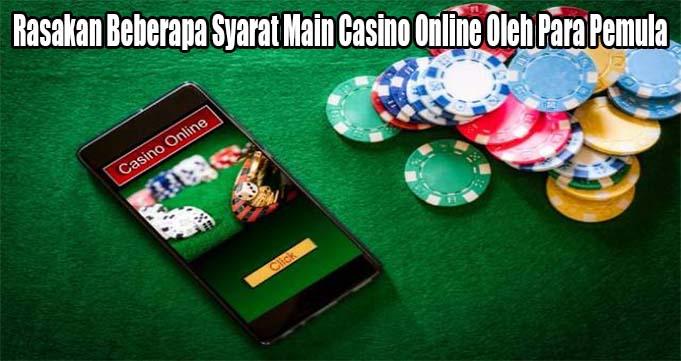 Rasakan Beberapa Syarat Main Casino Online Oleh Para Pemula